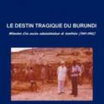 Le destin tragique du Burundi. Mémoires d'un ancien administrateur de territoire (1961-1962)